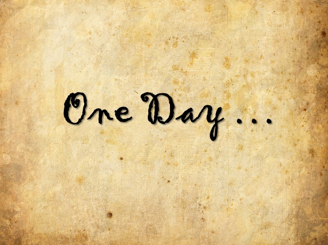 """Your """"one day"""" could be today"""